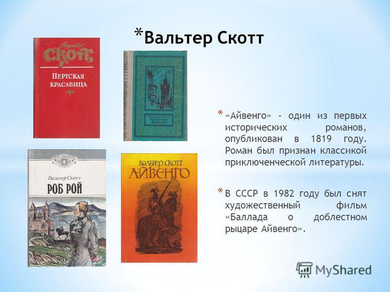 * Вальтер Скотт * «Айвенго» – один из первых исторических романов, опубликован в 1819 году. Роман был признан классикой приключенческой литературы. * В СССР в 1982 году был снят художественный фильм «Баллада о доблестном рыцаре Айвенго».