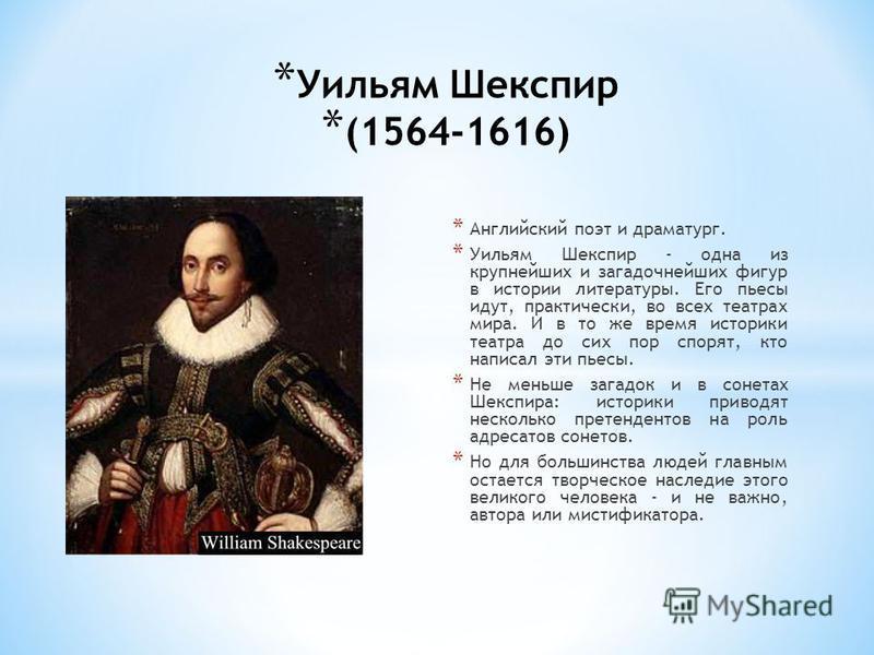 * Уильям Шекспир * (1564-1616) * Английский поэт и драматург. * Уильям Шекспир - одна из крупнейших и загадочнейших фигур в истории литературы. Его пьесы идут, практически, во всех театрах мира. И в то же время историки театра до сих пор спорят, кто