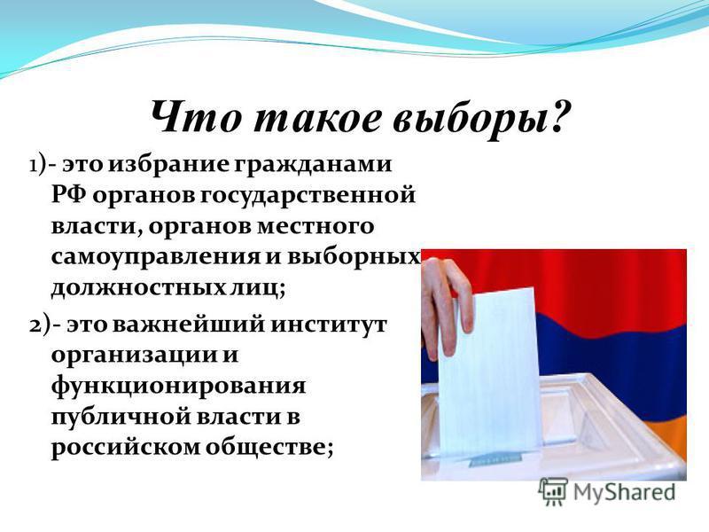 Что такое выборы? 1)- это избрание гражданами РФ органов государственной власти, органов местного самоуправления и выборных должностных лиц; 2)- это важнейший институт организации и функционирования публичной власти в российском обществе;