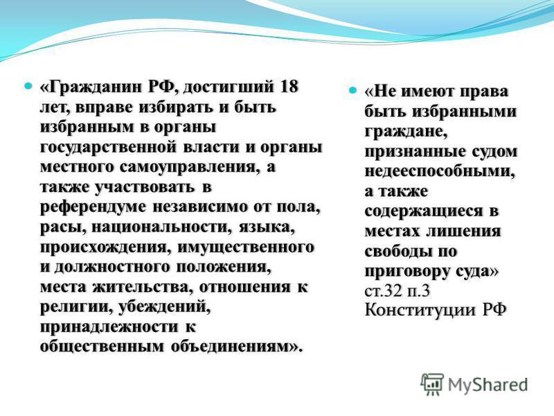«Гражданин РФ, достигший 18 лет, вправе избирать и быть избранным в органы государственной власти и органы местного самоуправления, а также участвовать в референдуме независимо от пола, расы, национальности, языка, происхождения, имущественного и дол
