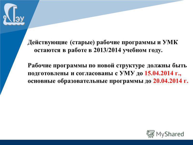 Действующие (старые) рабочие программы и УМК остаются в работе в 2013/2014 учебном году. Рабочие программы по новой структуре должны быть подготовлены и согласованы с УМУ до 15.04.2014 г., основные образовательные программы до 20.04.2014 г.