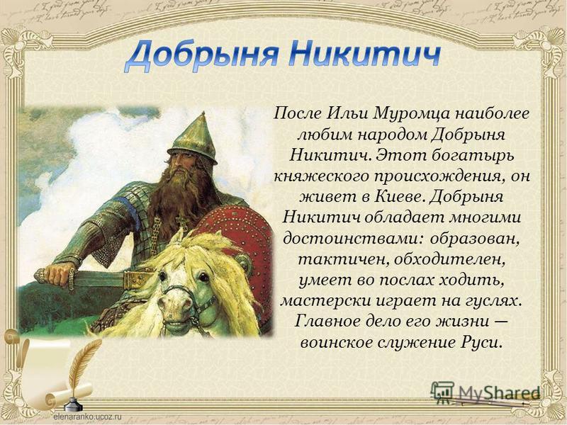 После Ильи Муромца наиболее любим народом Добрыня Никитич. Этот богатырь княжеского происхождения, он живет в Киеве. Добрыня Никитич обладает многими достоинствами: образован, тактичен, обходителен, умеет во послах ходить, мастерски играет на гуслях.