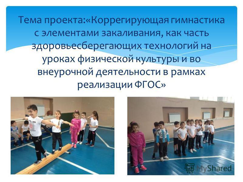 Тема проекта:«Коррегирующая гимнастика с элементами закаливания, как часть здоровьесберегающих технологий на уроках физической культуры и во внеурочной деятельности в рамках реализации ФГОС»