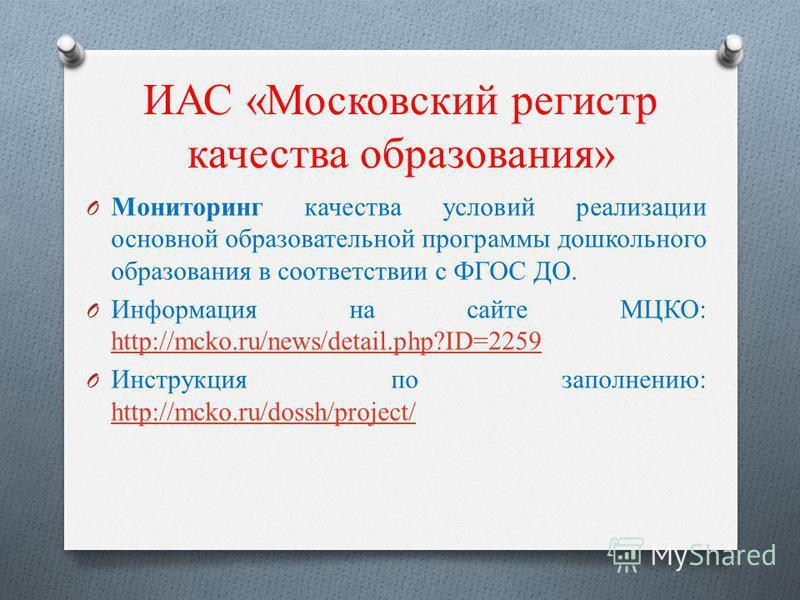 ИАС «Московский регистр качества образования» O Мониторинг качества условий реализации основной образовательной программы дошкольного образования в соответствии с ФГОС ДО. O Информация на сайте МЦКО: http://mcko.ru/news/detail.php?ID=2259 http://mcko