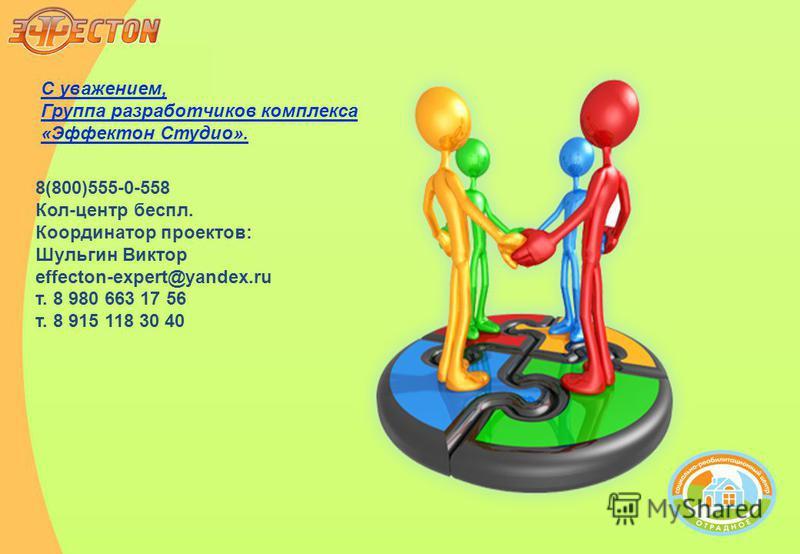 С уважением, Группа разработчиков комплекса «Эффектон Студио». 8(800)555-0-558 Кол-центр беспл. Координатор проектов: Шульгин Виктор effecton-expert@yandex.ru т. 8 980 663 17 56 т. 8 915 118 30 40