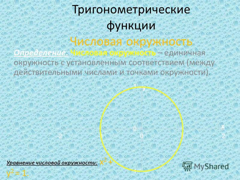 Тригонометрические функции Числовая окружность Определение. Числовая окружность – единичная окружность с установленным соответствием (между действительными числами и точками окружности). Уравнение числовой окружности: x 2 + y 2 = 1.