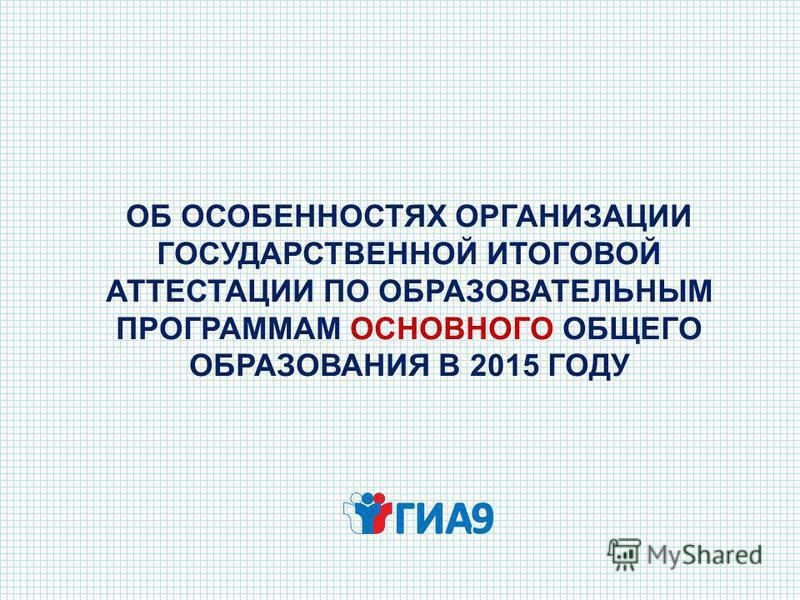ОБ ОСОБЕННОСТЯХ ОРГАНИЗАЦИИ ГОСУДАРСТВЕННОЙ ИТОГОВОЙ АТТЕСТАЦИИ ПО ОБРАЗОВАТЕЛЬНЫМ ПРОГРАММАМ ОСНОВНОГО ОБЩЕГО ОБРАЗОВАНИЯ В 2015 ГОДУ