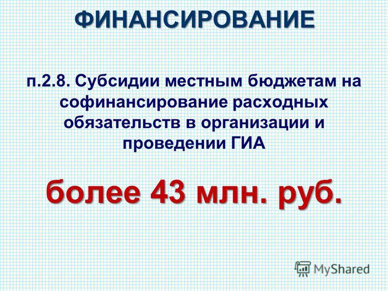 ФИНАНСИРОВАНИЕ п.2.8. Субсидии местным бюджетам на софинансирование расходных обязательств в организации и проведении ГИА более 43 млн. руб.