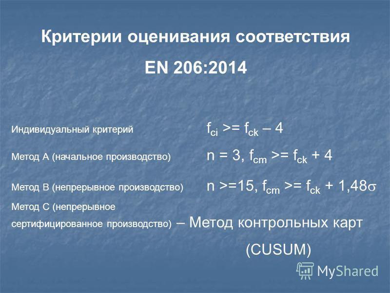 Критерии оценивания соответствия EN 206:2014 Индивидуальный критерий f ci >= f ck – 4 Метод А (начальное производство) n = 3, f cm >= f ck + 4 Метод В (непрерывное производство) n >=15, f cm >= f ck + 1,48 Метод С (непрерывное сертифицированное произ