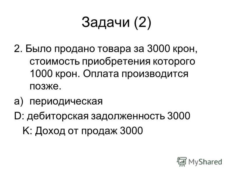Задачи (2) 2. Было продано товара за 3000 крон, стоимость приобретения которого 1000 крон. Оплата производится позже. a)периодическая D: дебиторская задолженность 3000 K: Доход от продаж 3000