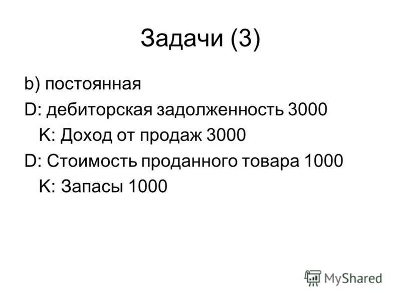 Задачи (3) b) постоянная D: дебиторская задолженность 3000 K: Доход от продаж 3000 D: Стоимость проданного товара 1000 K: Запасы 1000