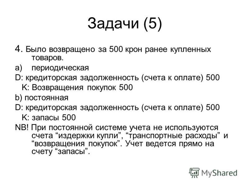 Задачи (5) 4. Было возвращено за 500 крон ранее купленных товаров. a)периодическая D: кредиторская задолженность (счета к оплате) 500 K: Возвращения покупок 500 b) постоянная D: кредиторская задолженность (счета к оплате) 500 K: запасы 500 NB! При по