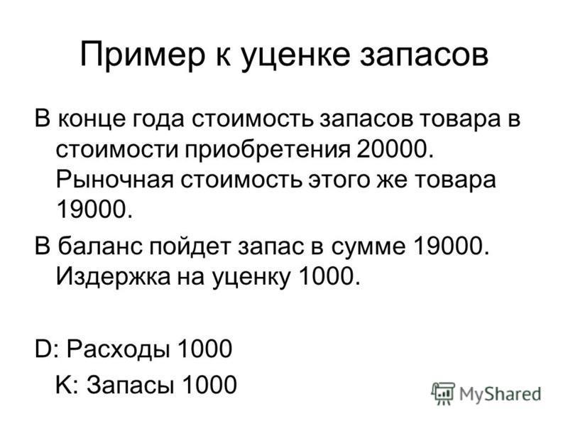 Пример к уценке запасов В конце года стоимость запасов товара в стоимости приобретения 20000. Рыночная стоимость этого же товара 19000. В баланс пойдет запас в сумме 19000. Издержка на уценку 1000. D: Расходы 1000 K: Запасы 1000