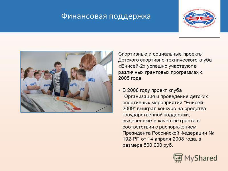 Финансовая поддержка Спортивные и социальные проекты Детского спортивно-технического клуба «Енисей-2» успешно участвуют в различных грантовых программах с 2005 года. В 2008 году проект клуба