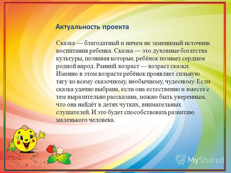 http://mykids.ucoz.ru/ Актуальность проекта Сказка благодатный и ничем не заменимый источник воспитания ребенка. Сказка это духовные богатства культуры, познавая которые, ребёнок познает сердцем родной народ. Ранний возраст возраст сказки. Именно в э