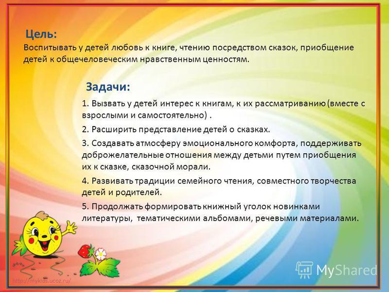 http://mykids.ucoz.ru/ Цель: Воспитывать у детей любовь к книге, чтению посредством сказок, приобщение детей к общечеловеческим нравственным ценностям. Задачи: 1. Вызвать у детей интерес к книгам, к их рассматриванию (вместе с взрослыми и самостоятел