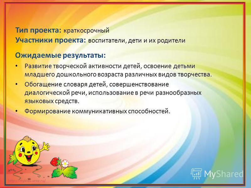 http://mykids.ucoz.ru/ Тип проекта: краткосрочный Участники проекта: воспитатели, дети и их родители Ожидаемые результаты: Развитие творческой активности детей, освоение детьми младшего дошкольного возраста различных видов творчества. Обогащение слов
