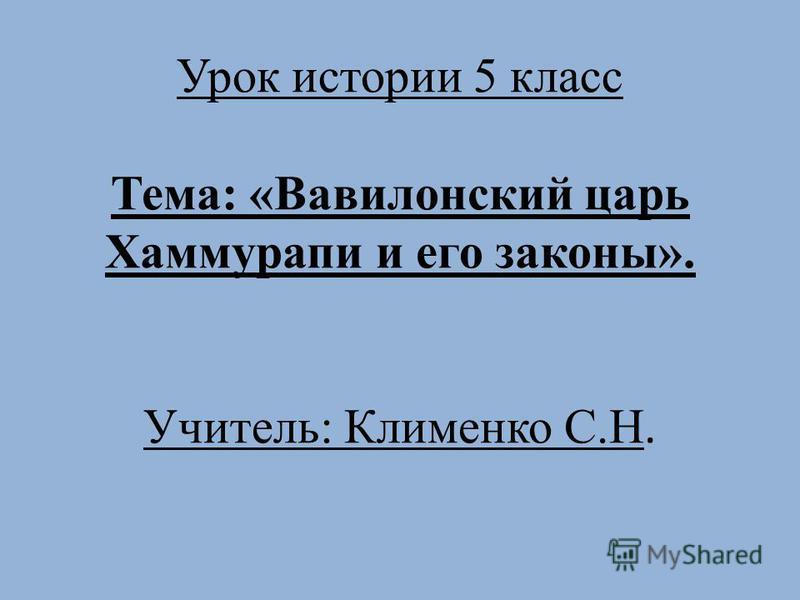 Урок истории 5 класс Тема: «Вавилонский царь Хаммурапи и его законы». Учитель: Клименко С.Н.