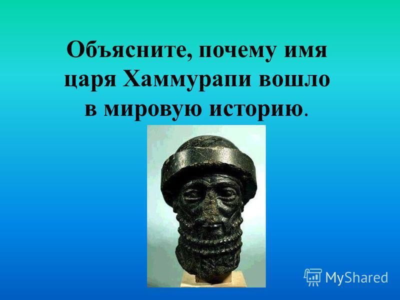 Объясните, почему имя царя Хаммурапи вошло в мировую историю.