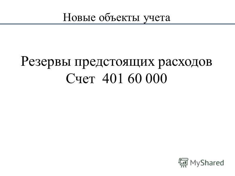 Новые объекты учета Резервы предстоящих расходов Счет 401 60 000