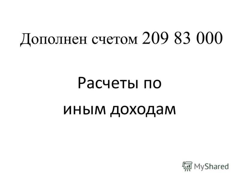 Дополнен счетом 209 83 000 Расчеты по иным доходам СЛАЙД 44