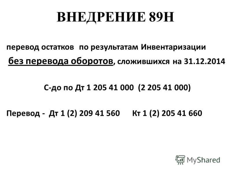 ВНЕДРЕНИЕ 89Н перевод остатков по результатам Инвентаризации без перевода оборотов, сложившихся на 31.12.2014 С-до по Дт 1 205 41 000 (2 205 41 000) Перевод - Дт 1 (2) 209 41 560 Кт 1 (2) 205 41 660