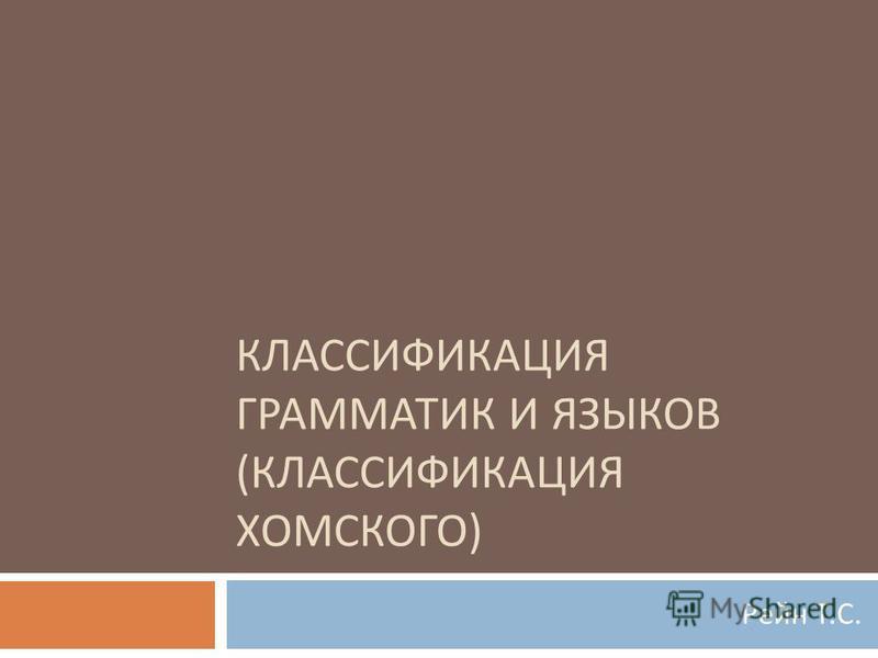 КЛАССИФИКАЦИЯ ГРАММАТИК И ЯЗЫКОВ ( КЛАССИФИКАЦИЯ ХОМСКОГО ) Рейн Т. С.
