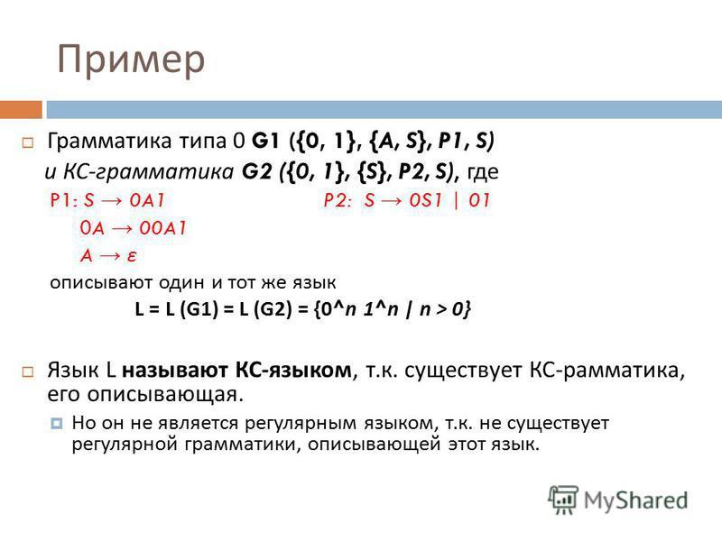 Пример Гграмматика типа 0 G1 ({0, 1}, {A, S}, P1, S) и КС - гграмматика G2 ({0, 1}, {S}, P2, S), где P1: S 0A1 P2: S 0S1 | 01 0A 00A1 A ε описывают один и тот же язык L = L (G1) = L (G2) = {0^n 1^n | n > 0} Язык L называют КС - языком, т. к. существу