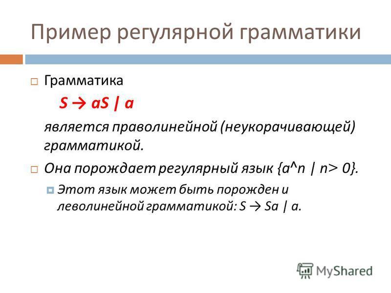 Пример регулярной грамматики Гграмматика S aS | a является праволинейной ( неукорачивающей ) грамматикой. Она порождает регулярный язык {a^n | n> 0}. Этот язык может быть порожден и леволинейной грамматикой : S Sa | a.