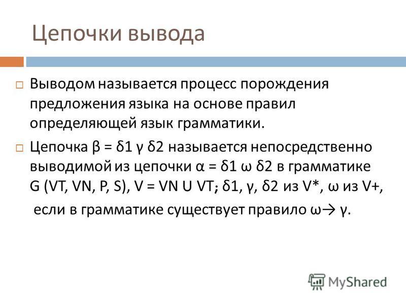 Цепочки вывода Выводом называется процесс порождения предложения языка на основе правил определяющей язык грамматики. Цепочка β = δ 1 γ δ 2 называется непосредственно выводимой из цепочки α = δ 1 ω δ 2 в грамматике G (VT, VN, P, S), V = VN U VT; δ 1,