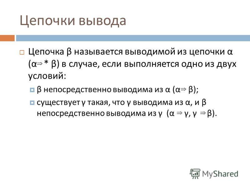 Цепочки вывода Цепочка β называется выводимой из цепочки α ( α * β ) в случае, если выполняется одно из двух условий : β непосредственно выводима из α ( α β ); существует γ такая, что γ выводима из α, и β непосредственно выводима из γ ( α γ, γ β ).