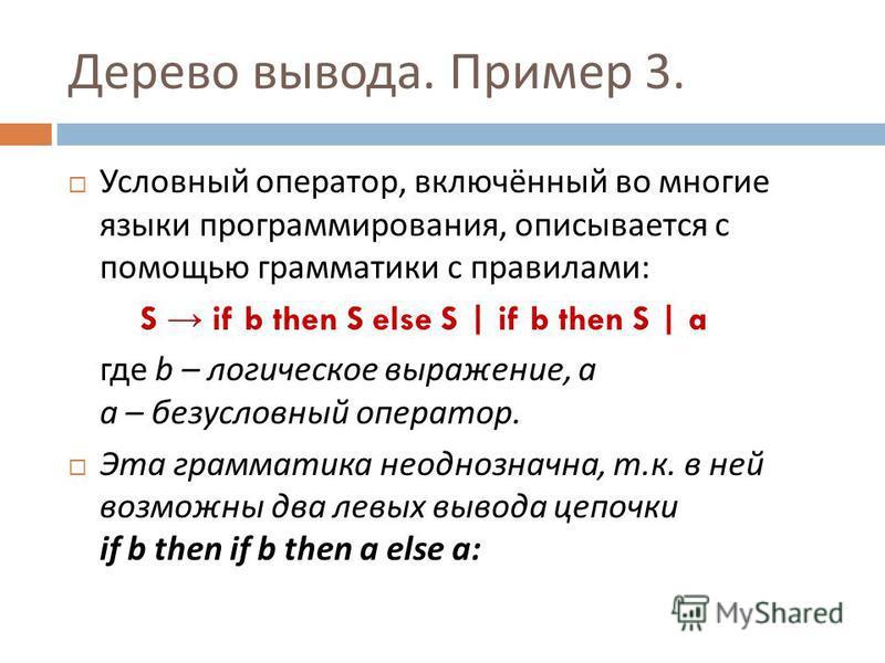 Дерево вывода. Пример 3. Условный оператор, включённый во многие языки программирования, описывается с помощью грамматики с правилами : S if b then S else S | if b then S | a где b – логическое выражение, а а – безусловный оператор. Эта гграмматика н