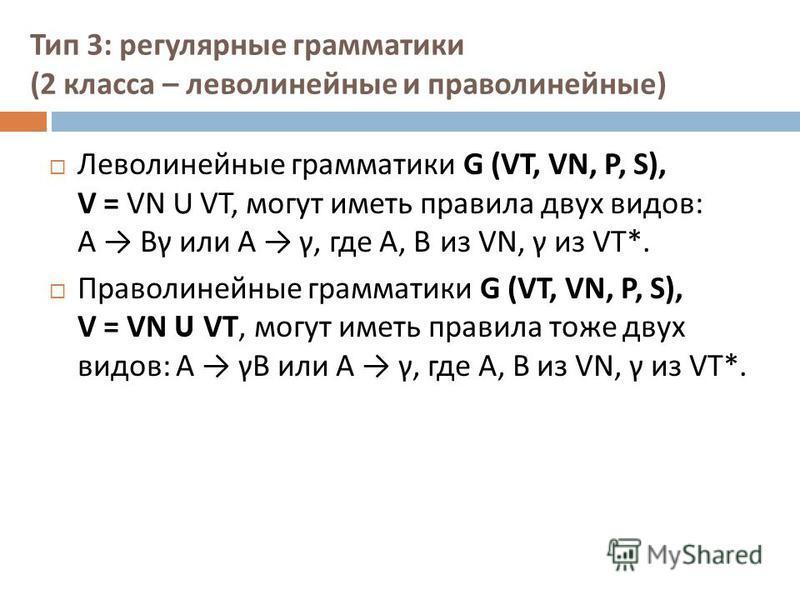 Тип 3: регулярные грамматики (2 класса – леволинейные и праволинейные ) Леволинейные грамматики G (VT, VN, P, S), V = VN U VT, могут иметь правила двух видов : А B γ или А γ, где А, В из VN, γ из VT*. Праволинейные грамматики G (VT, VN, P, S), V = VN