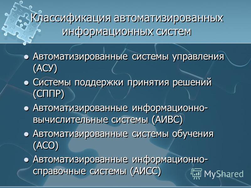 Классификация автоматизированных информационных систем Автоматизированные системы управления (АСУ) Системы поддержки принятия решений (СППР) Автоматизированные информационно- вычислительные системы (АИВС) Автоматизированные системы обучения (АСО) Авт