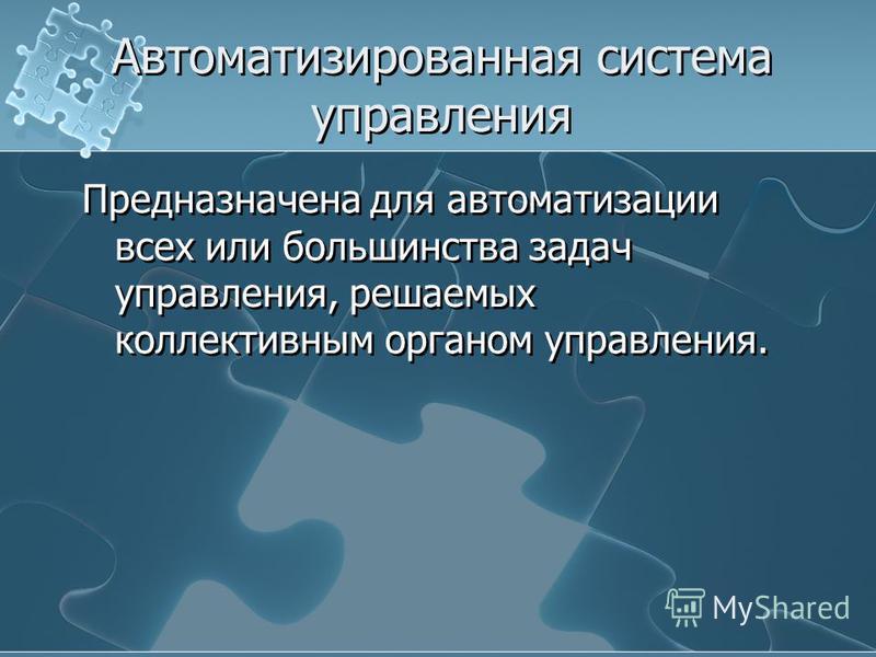 Автоматизированная система управления Предназначена для автоматизации всех или большинства задач управления, решаемых коллективным органом управления.