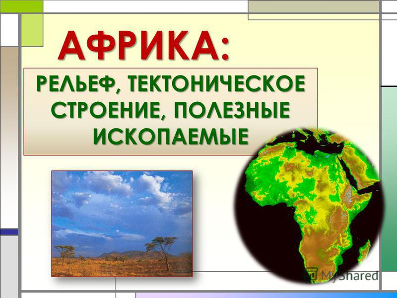 АФРИКА: РЕЛЬЕФ, ТЕКТОНИЧЕСКОЕ СТРОЕНИЕ, ПОЛЕЗНЫЕ ИСКОПАЕМЫЕ