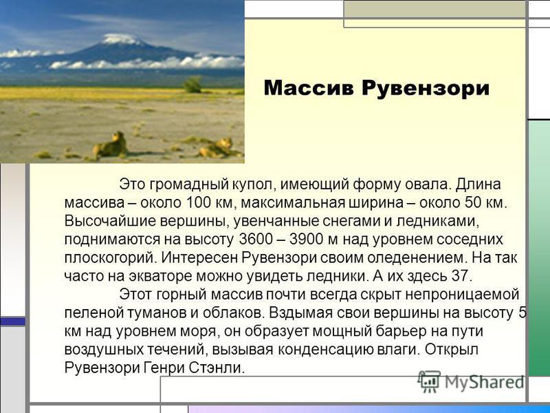 Массив Рувензори Это громадный купол, имеющий форму овала. Длина массива – около 100 км, максимальная ширина – около 50 км. Высочайшие вершины, увенчанные снегами и ледниками, поднимаются на высоту 3600 – 3900 м над уровнем соседних плоскогорий. Инте