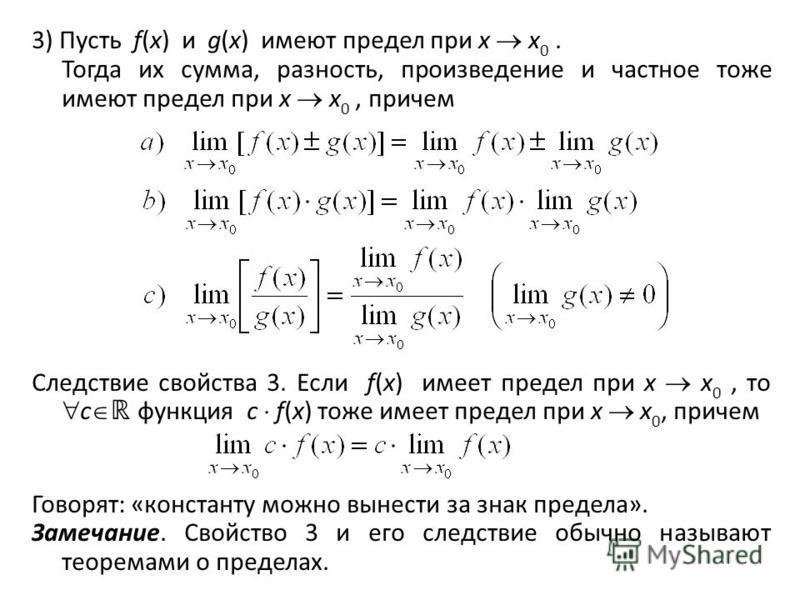 3) Пусть f(x) и g(x) имеют предел при x x 0. Тогда их сумма, разность, произведение и частное тоже имеют предел при x x 0, причем Следствие свойства 3. Если f(x) имеет предел при x x 0, то c функция с f(x) тоже имеет предел при x x 0, причем Говорят: