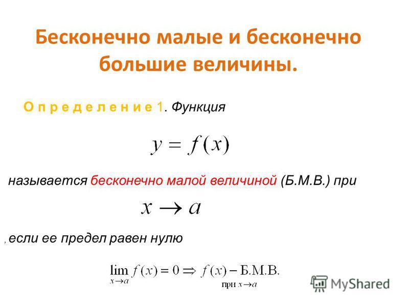 Бесконечно малые и бесконечно большие величины. О п р е д е л е н и е 1. Функция называется бесконечно малой величиной (Б.М.В.) при, если ее предел равен нулю