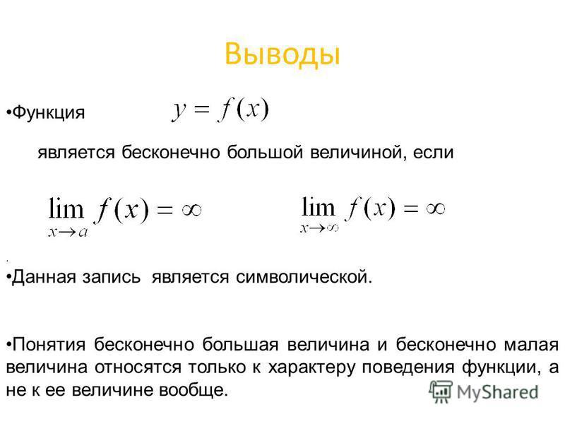 Выводы Функция является бесконечно большой величиной, если. Данная запись является символической. Понятия бесконечно большая величина и бесконечно малая величина относятся только к характеру поведения функции, а не к ее величине вообще.