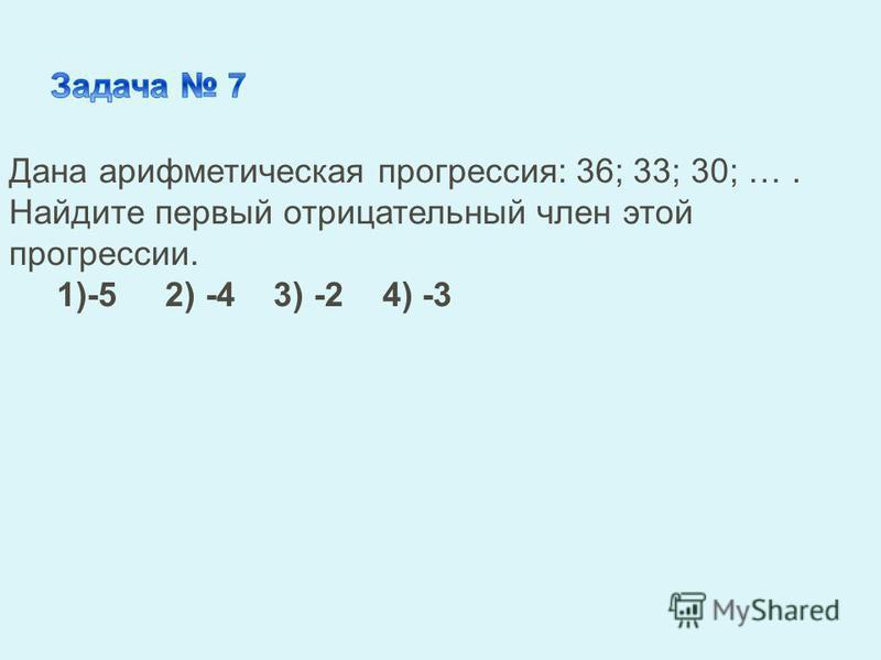 Дана арифметическая прогрессия: 36; 33; 30; …. Найдите первый отрицательный член этой прогрессии. 1)-5 2) -4 3) -2 4) -3