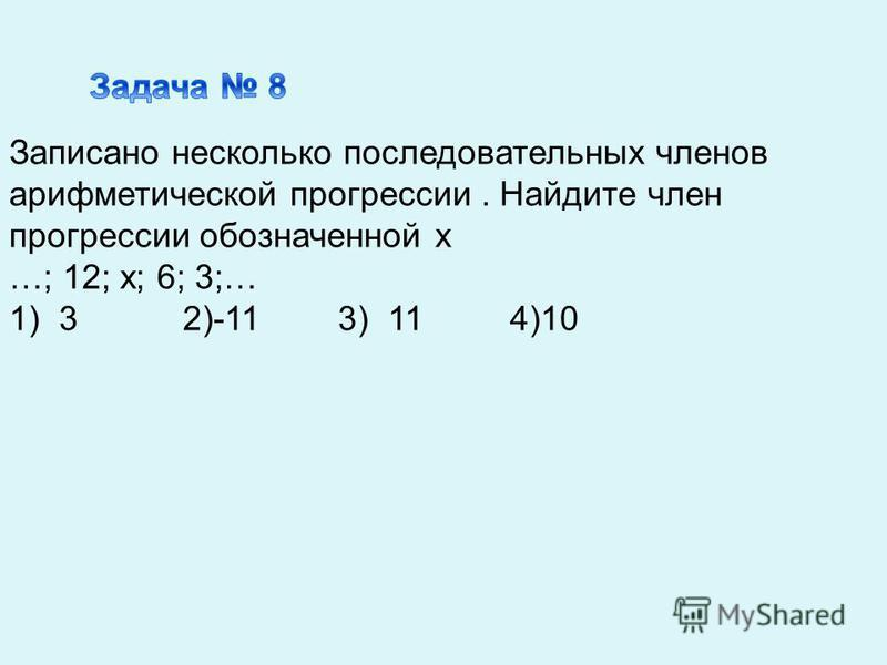 Записано несколько последовательных членов арифметической прогрессии. Найдите член прогрессии обозначенной х …; 12; х; 6; 3;… 1) 3 2)-11 3) 11 4)10