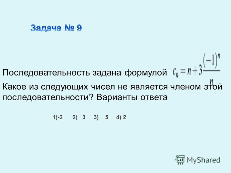 Последовательность задана формулой. Какое из следующих чисел не является членом этой последовательности? Варианты ответа 1)-2 2) 3 3) 5 4) 2