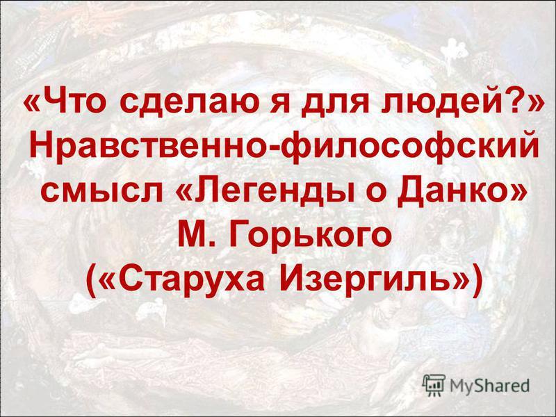 «Что сделаю я для людей?» Нравственно-философский смысл «Легенды о Данко» М. Горького («Старуха Изергиль»)