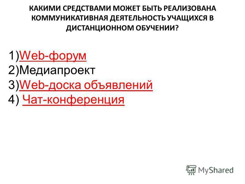 КАКИМИ СРЕДСТВАМИ МОЖЕТ БЫТЬ РЕАЛИЗОВАНА КОММУНИКАТИВНАЯ ДЕЯТЕЛЬНОСТЬ УЧАЩИХСЯ В ДИСТАНЦИОННОМ ОБУЧЕНИИ? 1)Web-форум 2)Медиапроект 3)Web-доска объявлений 4) Чат-конференция