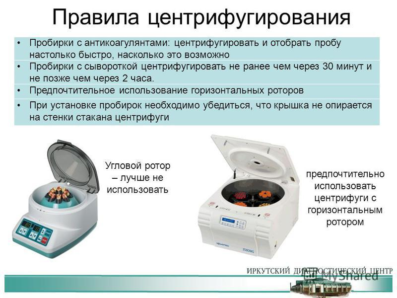 Правила центрифугирования Пробирки с антикоагулянтами: центрифугировать и отобрать пробу настолько быстро, насколько это возможно Пробирки с сывороткой центрифугировать не ранее чем через 30 минут и не позже чем через 2 часа. Предпочтительное использ