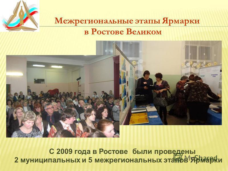 Межрегиональные этапы Ярмарки в Ростове Великом С 2009 года в Ростове были проведены 2 муниципальных и 5 межрегиональных этапов Ярмарки
