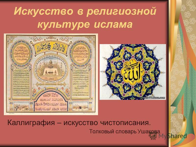 Искусство в религиозной культуре ислама Каллиграфия – искусство чистописания. Толковый словарь Ушакова.