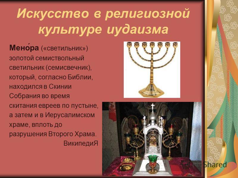 Искусство в религиозной культуре иудаизма Мено́ра («светильник») золотой семи ствольный светильник (семисвечник), который, согласно Библии, находился в Скинии Собрания во время скитания евреев по пустыне, а затем и в Иерусалимском храме, вплоть до ра