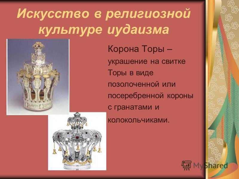Искусство в религиозной культуре иудаизма Корона Торы – украшение на свитке Торы в виде позолоченной или посеребренной короны с гранатами и колокольчиками.